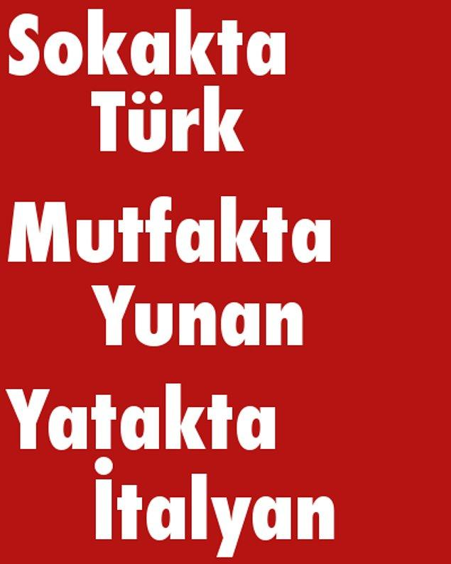 Sokakta Türk, Mutfakta Yunan, Yatakta İtalyan!