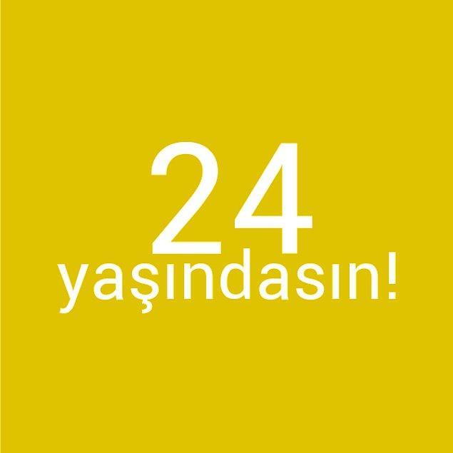 Bizce sen 24 yaşındasın!