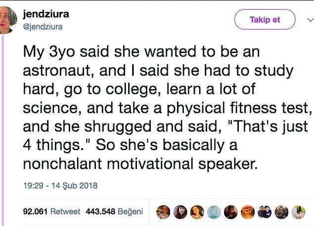 15. 3 yaşındaki kızım astronot olmak istediğini söylemişti. Ben de çok çalışması, üniversiteye gitmesi, bilim öğrenmesi ve fiziksel yeterlik sınavına girmesi gerektiğini anlatıyorum. Omuz silkip şöyle dedi; alt tarafı 4 tane şey...
