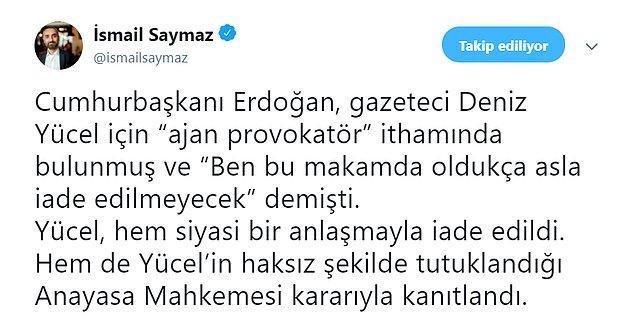 Söz konusu haberi Twitter'da alıntılayan gazeteci İsmail Saymaz, Cumhurbaşkanı Erdoğan'ın 'Ben bu makamda oldukça asla iade edilmeyecek' sözlerini hatırlattı.
