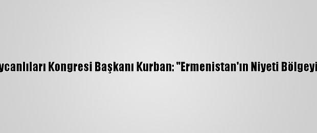 """Dünya Azerbaycanlıları Kongresi Başkanı Kurban: """"Ermenistan'ın Niyeti Bölgeyi Ateşe Atmak"""""""