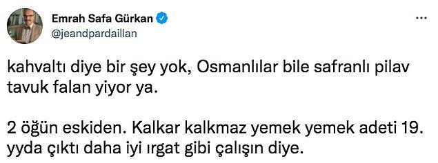 Gürkan da çoğumuzu üzecek o tarihi bilgiyi verdi. Kahvaltının aslında olmadığını ve Osmanlı döneminde safranlı pilav yediklerini söyledi. Kalkar kalkmaz yemek yemek adetinin ırgat gibi çalışalım diye ortaya atıldığını da ekledi.