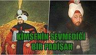 Daha Kötüsü Gelmedi! Osmanlı'nın En Sevilmeyen Padişahının Hikayesi