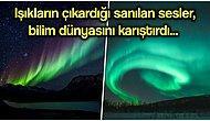 Görüntüsüyle Hepimizi Büyüleyen Kuzey Işıklarının Çıkardığı Ürkütücü Sesi Duymuş muydunuz?